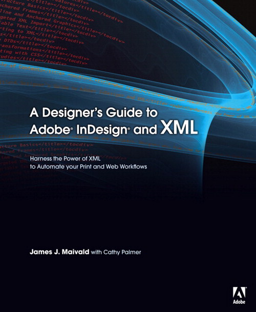 Designer's Guide to Adobe InDesign and XML, A: Harness the Power of XML to Automate your Print and Web Workflows